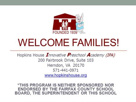 WELCOME FAMILIES! Hopkins House I nnovative P reschool A cademy (IPA) 200 Fairbrook Drive, Suite 103 Herndon, VA 20170 571-441-0971 www.hopkinshouse.org.