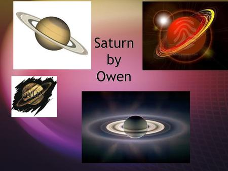 Saturn by Owen. Discovery of Saturn Saturn is the 6 th from the Sun. the diameter of Saturn is 120660 (km). It takes 29 years for Saturn to go around.