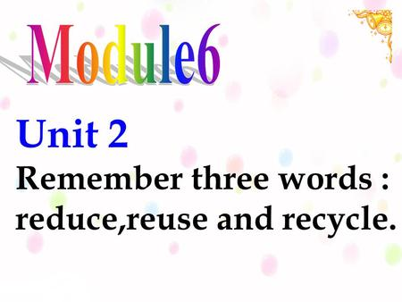 Unit 2 Remember three words : reduce,reuse and recycle.
