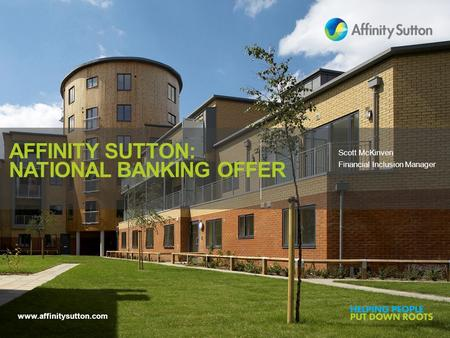 Www.affinitysutton.com AFFINITY SUTTON: NATIONAL BANKING OFFER Scott McKinven Financial Inclusion Manager.