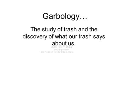Garbology… The study of trash and the discovery of what our trash says about us.