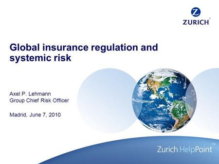 Global insurance regulation and systemic risk Axel P. Lehmann Group Chief Risk Officer Madrid, June 7, 2010.