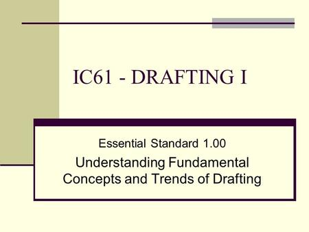 IC61 - DRAFTING I Essential Standard 1.00 Understanding Fundamental Concepts and Trends of Drafting.