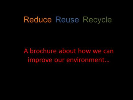 Reduce, Reuse, Recycle A brochure about how we can improve our environment…