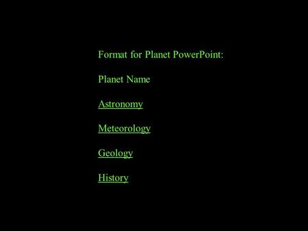 Format for Planet PowerPoint: Planet Name Astronomy Meteorology Geology History.