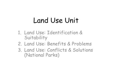 Land Use Unit 1.Land Use: Identification & Suitability 2.Land Use: Benefits & Problems 3.Land Use: Conflicts & Solutions (National Parks)