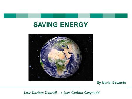 Low Carbon Council → Low Carbon Gwynedd By Marial Edwards SAVING ENERGY.