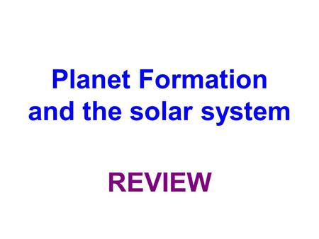 Planet Formation and the solar system REVIEW. The raw materials to form planets come most directly from what source?