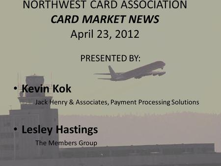 NORTHWEST CARD ASSOCIATION CARD MARKET NEWS April 23, 2012 PRESENTED BY: Kevin Kok Jack Henry & Associates, Payment Processing Solutions Lesley Hastings.