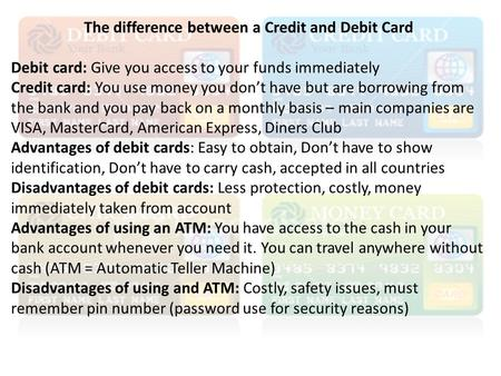 The difference between a Credit and Debit Card Debit card: Give you access to your funds immediately Credit card: You use money you don't have but are.