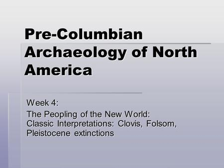 Pre-Columbian Archaeology of North America Week 4: The Peopling of the New World: Classic Interpretations: Clovis, Folsom, Pleistocene extinctions.