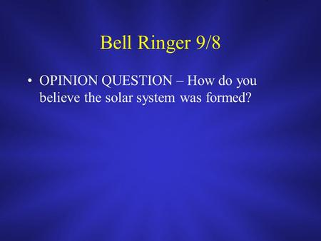 Bell Ringer 9/8 OPINION QUESTION – How do you believe the solar system was formed?