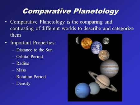 Comparative Planetology Comparative Planetology is the comparing and contrasting of different worlds to describe and categorize them Important Properties: