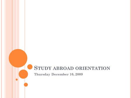 S TUDY ABROAD ORIENTATION Thursday December 10, 2009.