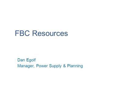 FBC Resources 1 Dan Egolf Manager, Power Supply & Planning.