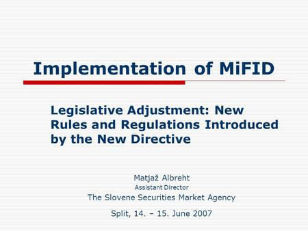 Implementation of MiFID Legislative Adjustment: New Rules and Regulations Introduced by the New Directive Matjaž Albreht Assistant Director The Slovene.