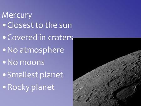 Mercury Closest to the sun Covered in craters No atmosphere No moons Smallest planet Rocky planet.