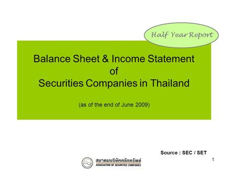 1 Balance Sheet & Income Statement of Securities Companies in Thailand (as of the end of June 2009) Half Year Report Source : SEC / SET.