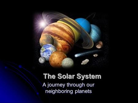 The Solar System A journey through our neighboring planets.