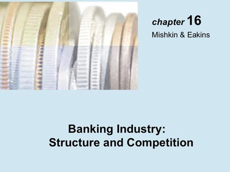 Chapter 16 Mishkin & Eakins Banking Industry: Structure and Competition.