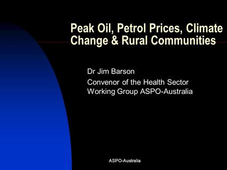 ASPO-Australia Peak Oil, Petrol Prices, Climate Change & Rural Communities Dr Jim Barson Convenor of the Health Sector Working Group ASPO-Australia.