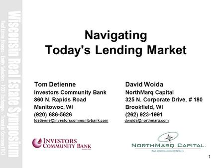 1 Navigating Today's Lending Market Tom Detienne David Woida Investors Community Bank NorthMarq Capital 860 N. Rapids Road 325 N. Corporate Drive, # 180.