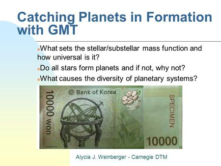 Alycia J. Weinberger - Carnegie DTM Catching Planets in Formation with GMT n What sets the stellar/substellar mass function and how universal is it? n.