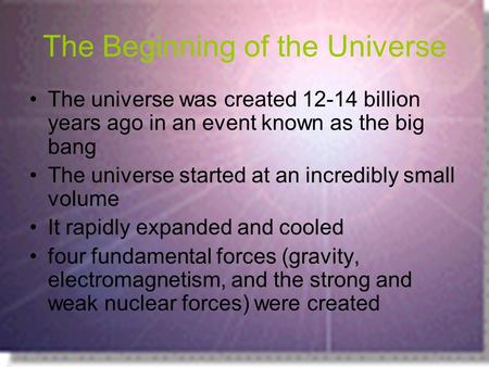 The Beginning of the Universe The universe was created 12-14 billion years ago in an event known as the big bang The universe started at an incredibly.