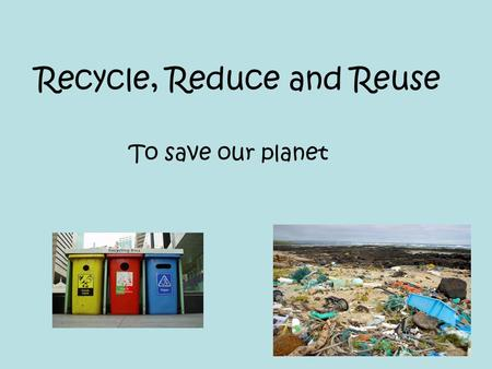 Recycle, Reduce and Reuse To save our planet. Reduce We are running out of places to put our rubbish When we burn our rubbish it is bad for our environment.
