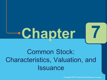Copyright ©2003 South-Western/Thomson Learning Chapter 7 Common Stock: Characteristics, Valuation, and Issuance.