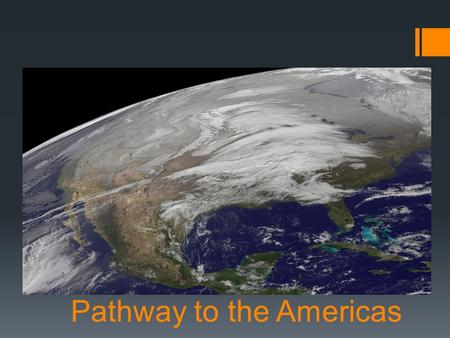 Pathway to the Americas.  Main Idea:  It is believed that the first people in the Americas came from Asia during the last Ice Age.