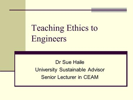 Teaching Ethics to Engineers Dr Sue Haile University Sustainable Advisor Senior Lecturer in CEAM.