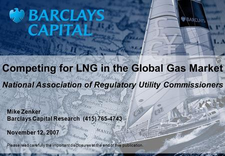 Competing for LNG in the Global Gas Market National Association of Regulatory Utility Commissioners Mike Zenker Barclays Capital Research (415) 765-4743.