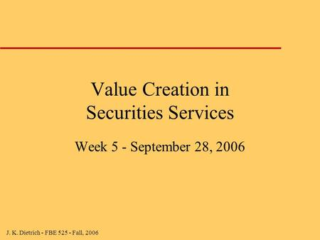 J. K. Dietrich - FBE 525 - Fall, 2006 Value Creation in Securities Services Week 5 - September 28, 2006.
