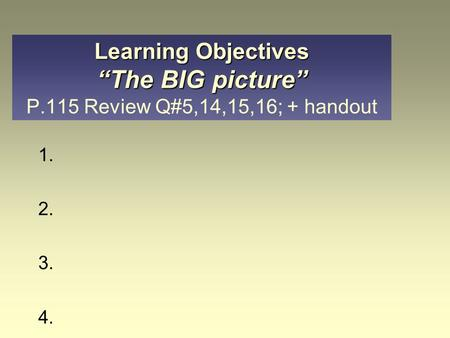 "1. 2. 3. 4. Learning Objectives ""The BIG picture"" Learning Objectives ""The BIG picture"" P.115 Review Q#5,14,15,16; + handout."