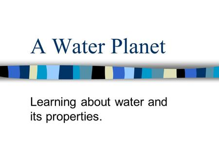 A Water Planet Learning about water and its properties.