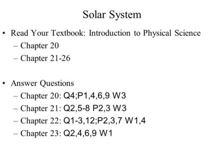Solar System Read Your Textbook: Introduction to Physical Science –Chapter 20 –Chapter 21-26 Answer Questions –Chapter 20: Q4;P1,4,6,9 W3 –Chapter 21: