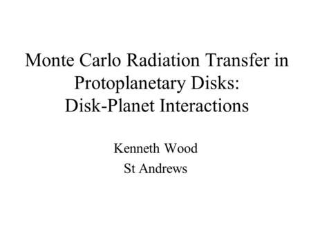 Monte Carlo Radiation Transfer in Protoplanetary Disks: Disk-Planet Interactions Kenneth Wood St Andrews.