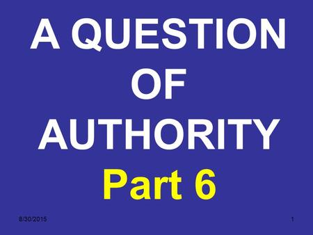 8/30/20151 A QUESTION OF AUTHORITY Part 6. 8/30/20152 A QUESTION OF AUTHORITY THE TWO COVENANTS The next important question is: what part or parts of.