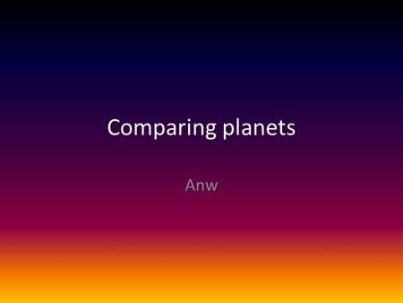 Comparing planets Anw. Mercury Distance to the sun58 million km Time to orbit the sun (Year)88 days Time to rotate itself (Day)59 days CompositionIron,