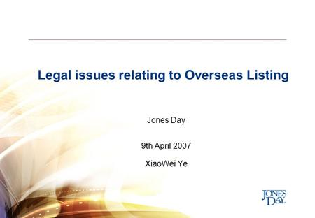 Legal issues relating to Overseas Listing Jones Day 9th April 2007 XiaoWei Ye.