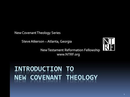 New Covenant Theology Series Steve Atkerson ~ Atlanta, Georgia New Testament Reformation Fellowship www.NTRF.org 1.