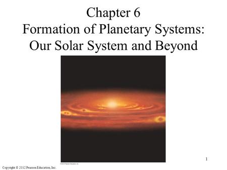 Copyright © 2012 Pearson Education, Inc. Chapter 6 Formation of Planetary Systems: Our Solar System and Beyond 1.