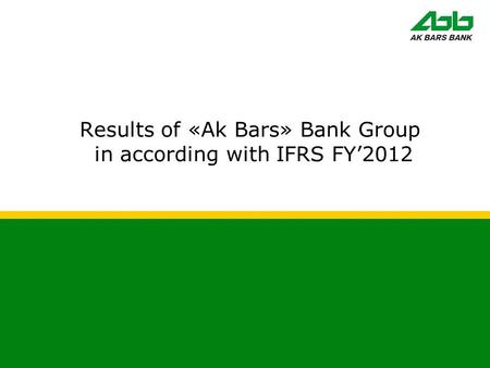 Results of «Ak Bars» Bank Group in according with IFRS FY'2012.