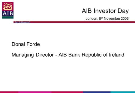 Meet the Management AIB Investor Day London, 8 th November 2006 Donal Forde Managing Director - AIB Bank Republic of Ireland.