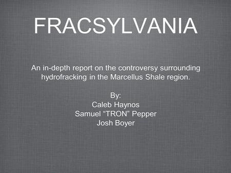 "FRACSYLVANIA An in-depth report on the controversy surrounding hydrofracking in the Marcellus Shale region. By: Caleb Haynos Samuel ""TRON"" Pepper Josh."