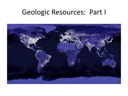 Geologic Resources: Part I. Resources Renewable – A resource that is replenished at a rate equal to or faster than it is consumed Ex: Solar power, wind,
