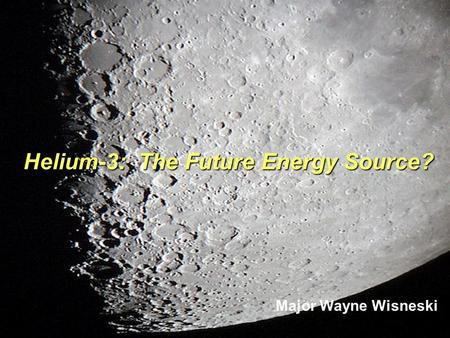 Helium-3: The Future Energy Source? Major Wayne Wisneski.