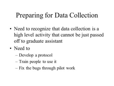 Preparing for Data Collection Need to recognize that data collection is a high level activity that cannot be just passed off to graduate assistant Need.