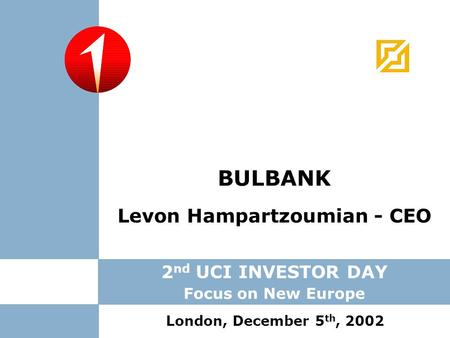 Levon Hampartzoumian - CEO BULBANK London, December 5 th, 2002 2 nd UCI INVESTOR DAY Focus on New Europe.